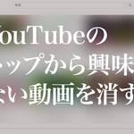 YouTubeのトップから興味のない動画を消す