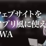 ウェブサイトをアプリ風に使えるPWA